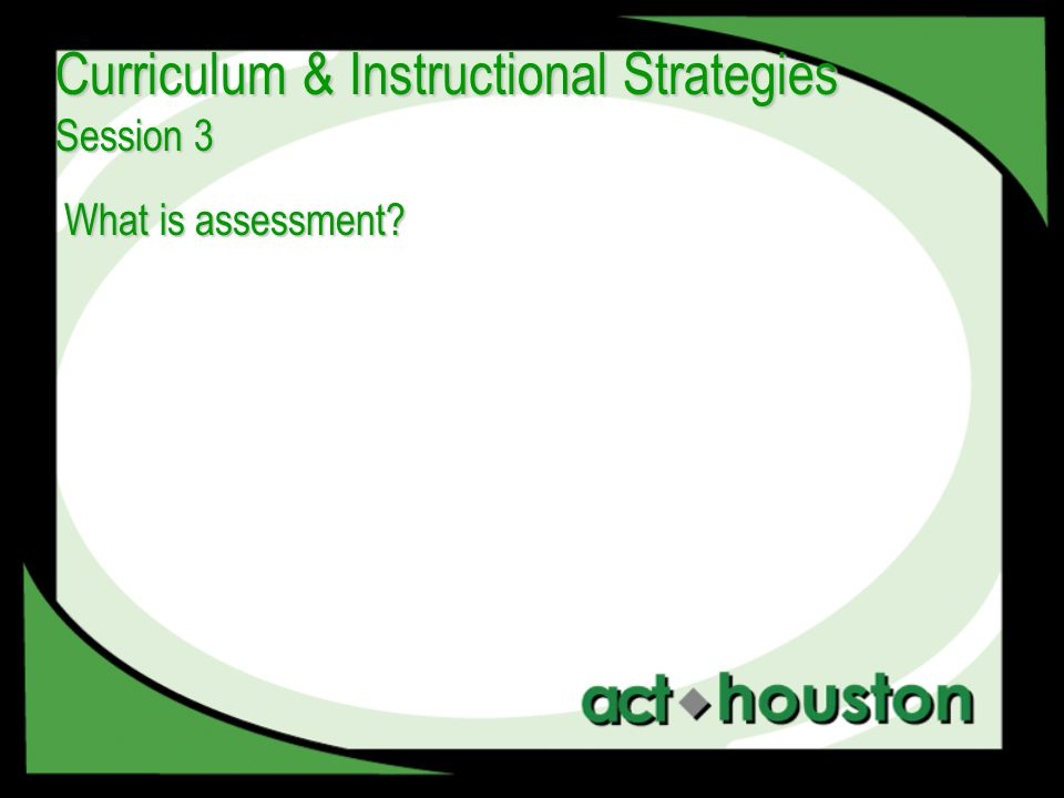 What is assessment? Curriculum & Instructional Strategies Session 3