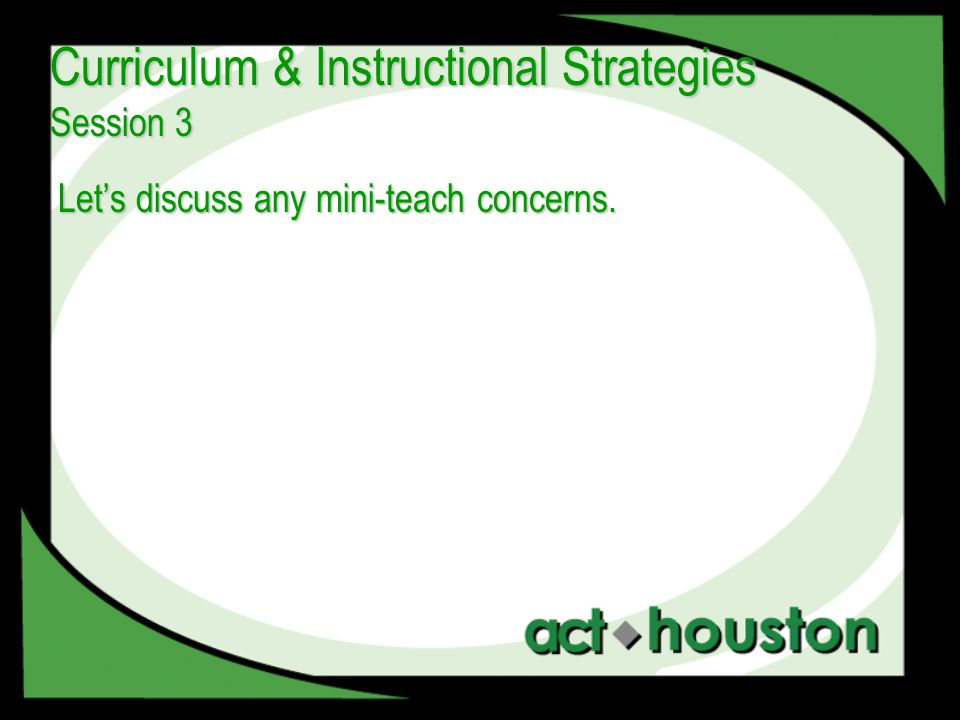 Let's discuss any mini-teach concerns. Curriculum & Instructional Strategies Session 3