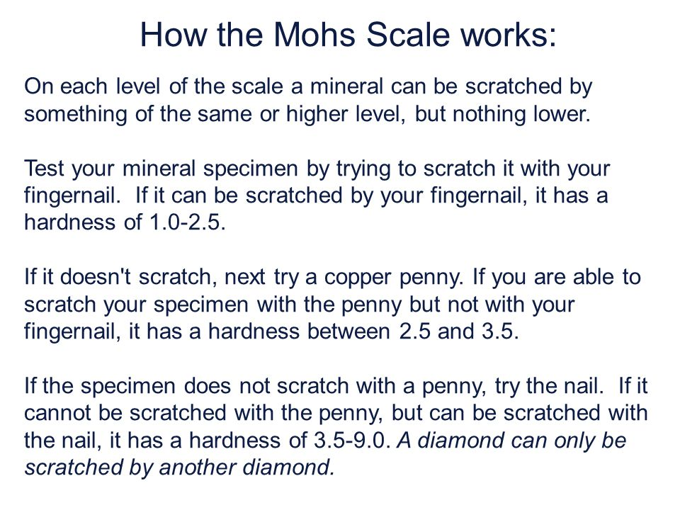 How the Mohs Scale works: On each level of the scale a mineral can be scratched by something of the same or higher level, but nothing lower.
