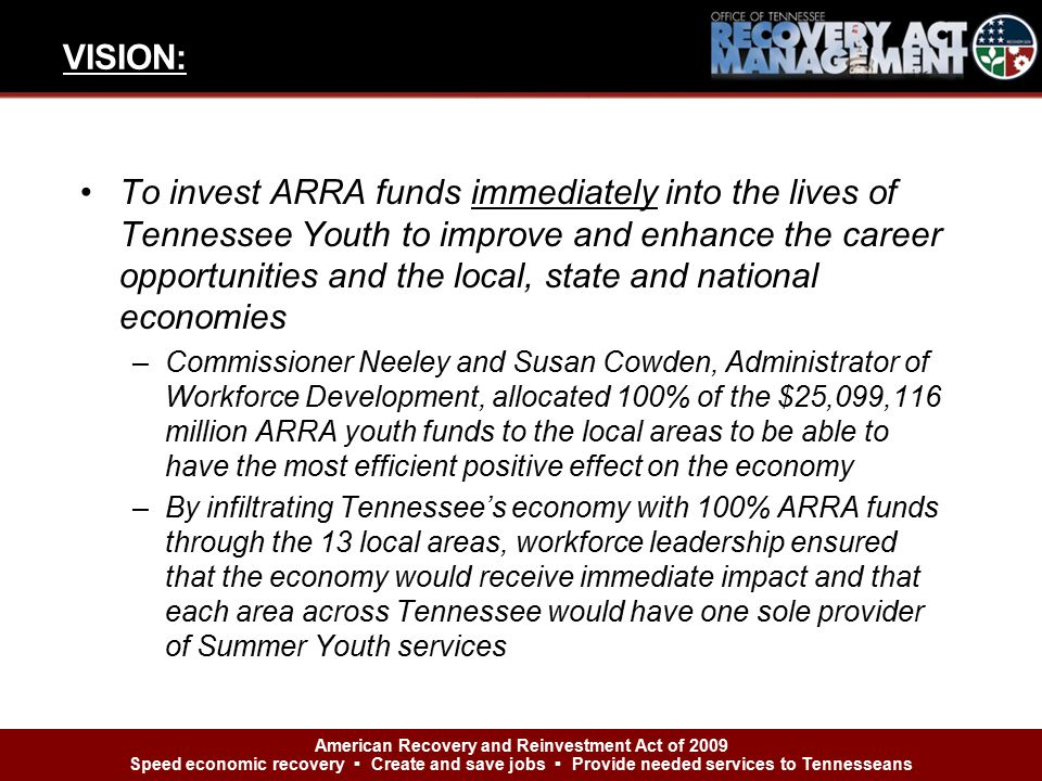 To invest ARRA funds immediately into the lives of Tennessee Youth to improve and enhance the career opportunities and the local, state and national economies –Commissioner Neeley and Susan Cowden, Administrator of Workforce Development, allocated 100% of the $25,099,116 million ARRA youth funds to the local areas to be able to have the most efficient positive effect on the economy –By infiltrating Tennessee's economy with 100% ARRA funds through the 13 local areas, workforce leadership ensured that the economy would receive immediate impact and that each area across Tennessee would have one sole provider of Summer Youth services VISION: American Recovery and Reinvestment Act of 2009 Speed economic recovery ▪ Create and save jobs ▪ Provide needed services to Tennesseans