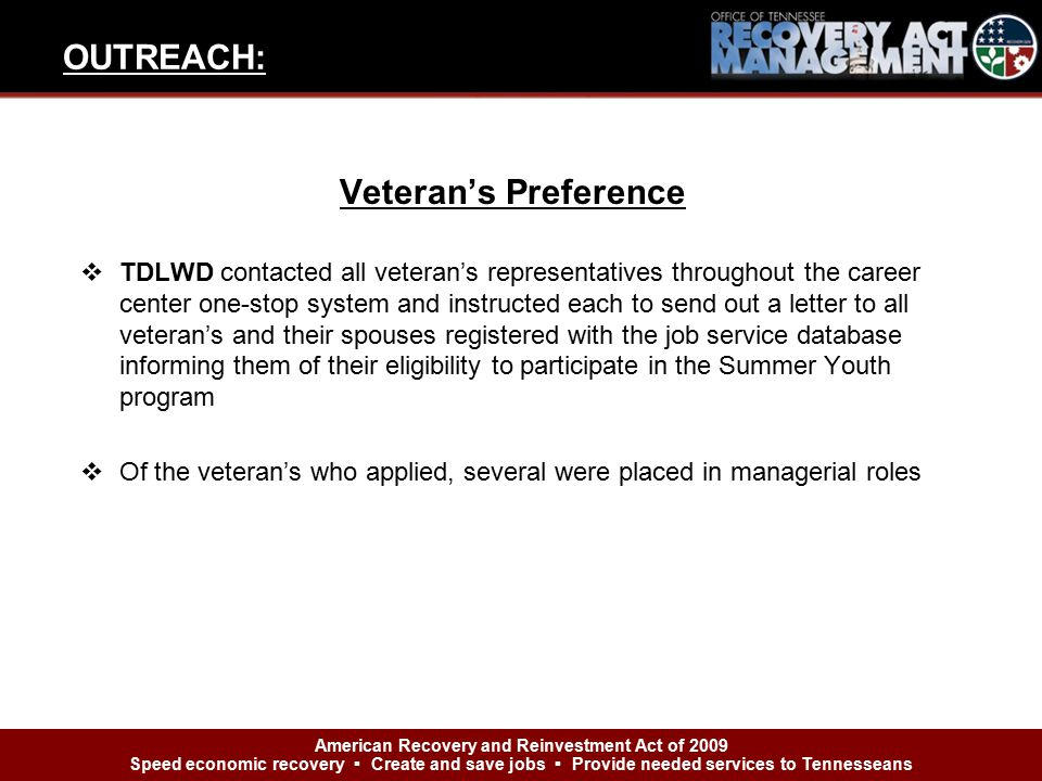 Veteran's Preference  TDLWD contacted all veteran's representatives throughout the career center one-stop system and instructed each to send out a letter to all veteran's and their spouses registered with the job service database informing them of their eligibility to participate in the Summer Youth program  Of the veteran's who applied, several were placed in managerial roles OUTREACH: American Recovery and Reinvestment Act of 2009 Speed economic recovery ▪ Create and save jobs ▪ Provide needed services to Tennesseans