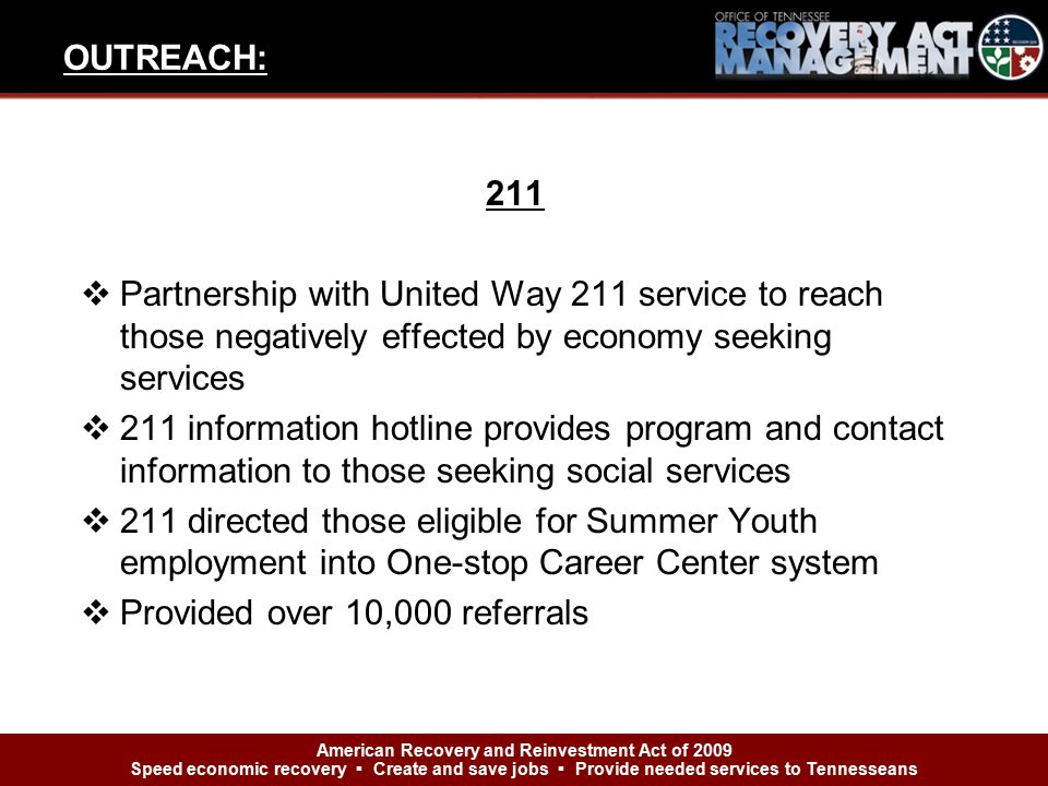 211  Partnership with United Way 211 service to reach those negatively effected by economy seeking services  211 information hotline provides program and contact information to those seeking social services  211 directed those eligible for Summer Youth employment into One-stop Career Center system  Provided over 10,000 referrals OUTREACH: American Recovery and Reinvestment Act of 2009 Speed economic recovery ▪ Create and save jobs ▪ Provide needed services to Tennesseans