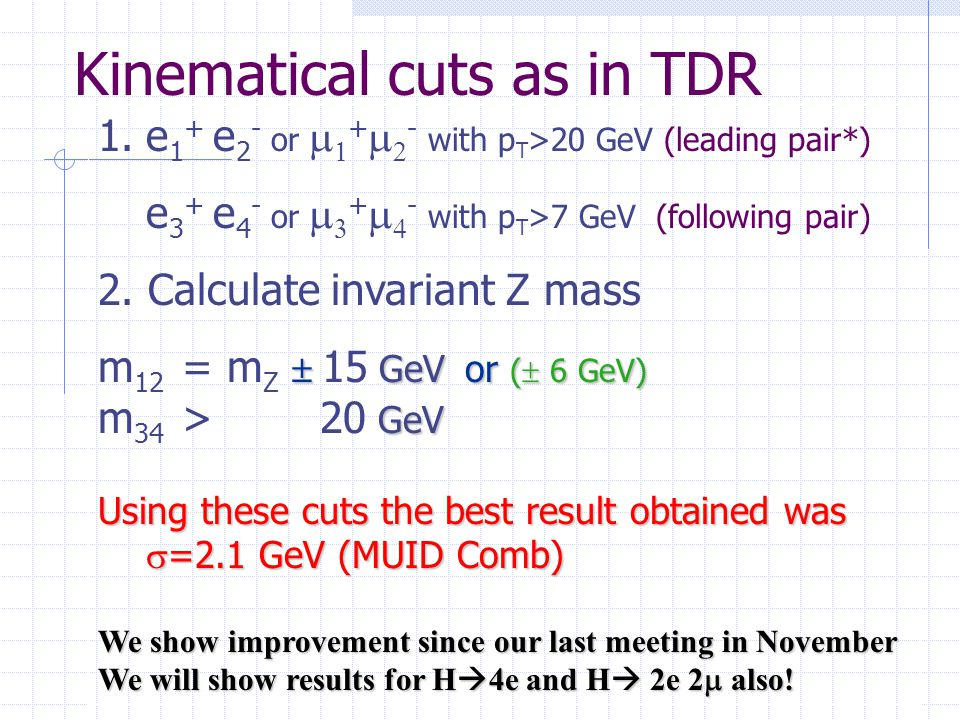 Kinematical cuts as in TDR 1.e 1 + e 2 - or   +   - with p T >20 GeV (leading pair*) e 3 + e 4 - or   +   - with p T >7 GeV (following pair) 2.