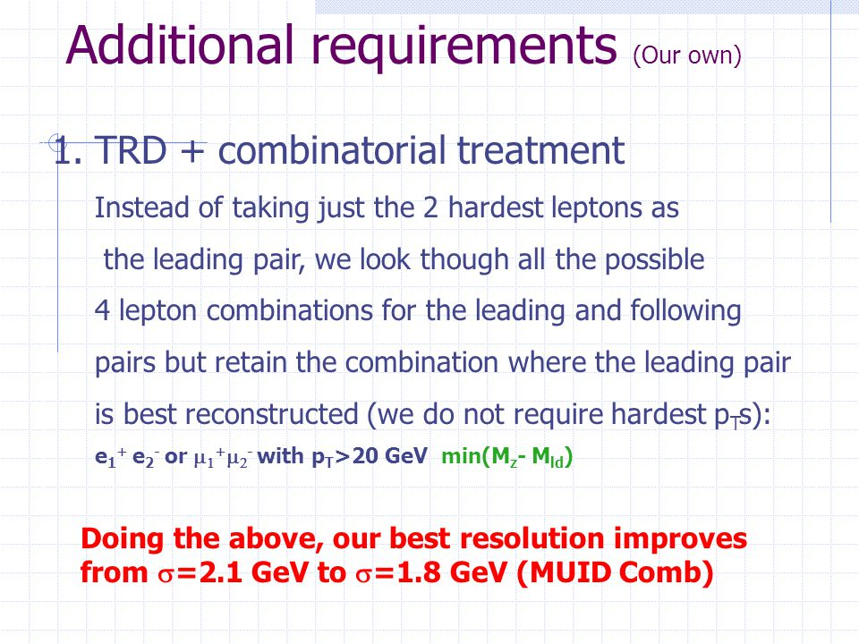 Additional requirements (Our own) 1.TRD + combinatorial treatment Instead of taking just the 2 hardest leptons as the leading pair, we look though all the possible 4 lepton combinations for the leading and following pairs but retain the combination where the leading pair is best reconstructed (we do not require hardest p T s): e 1 + e 2 - or   +   - with p T >20 GeV min(M z - M ld ) Doing the above, our best resolution improves from  =2.1 GeV to  =1.8 GeV (MUID Comb)