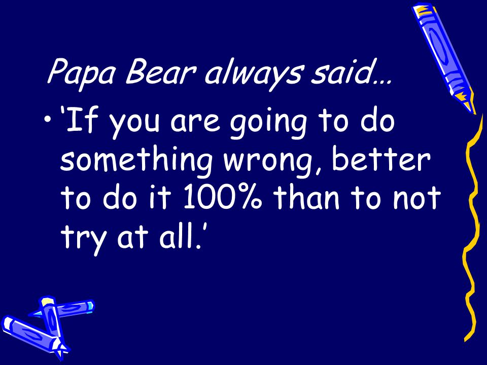 Papa Bear always said… 'If you are going to do something wrong, better to do it 100% than to not try at all.'