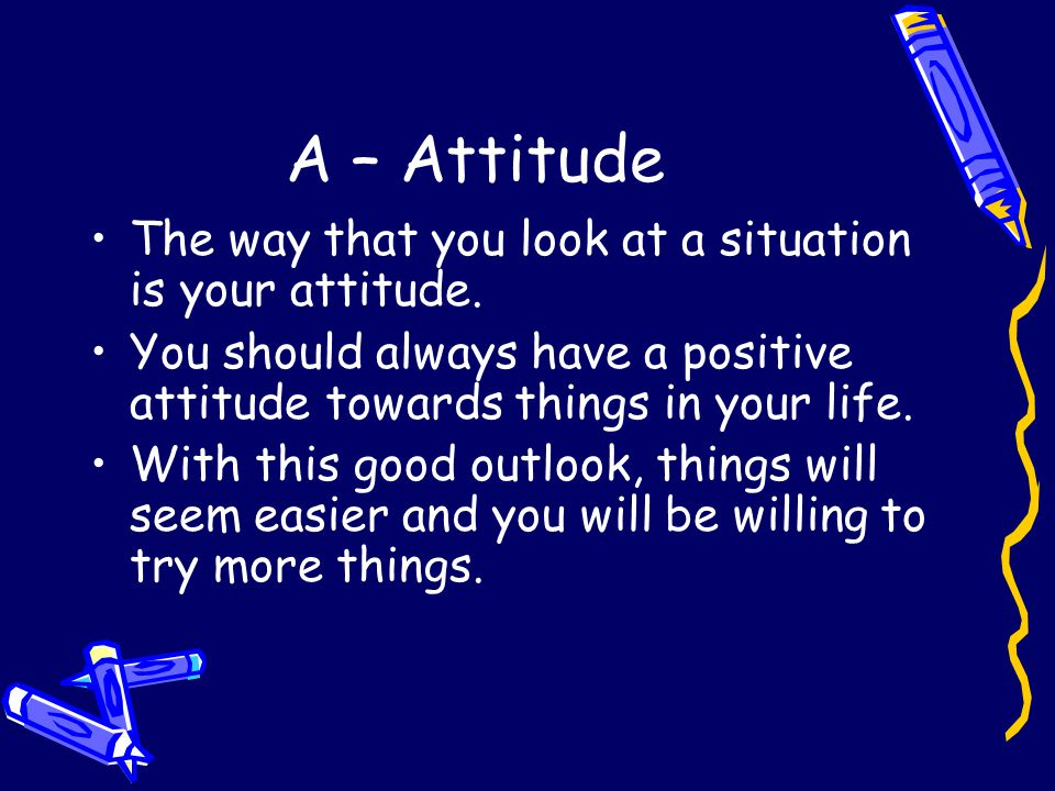 A – Attitude The way that you look at a situation is your attitude.