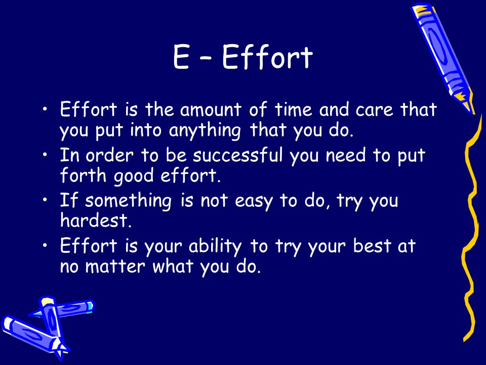 E – Effort Effort is the amount of time and care that you put into anything that you do.