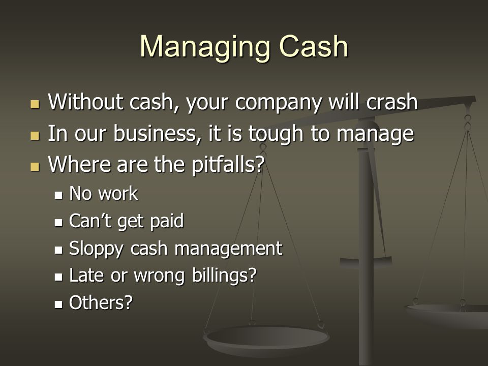 Managing Cash Without cash, your company will crash Without cash, your company will crash In our business, it is tough to manage In our business, it i