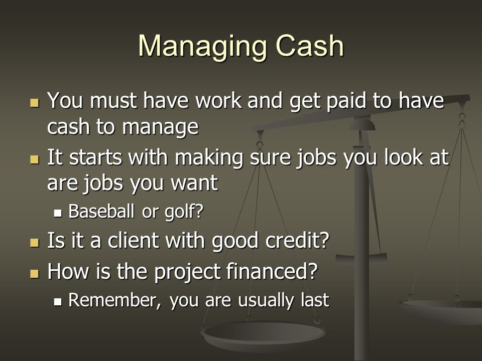 Managing Cash You must have work and get paid to have cash to manage You must have work and get paid to have cash to manage It starts with making sure