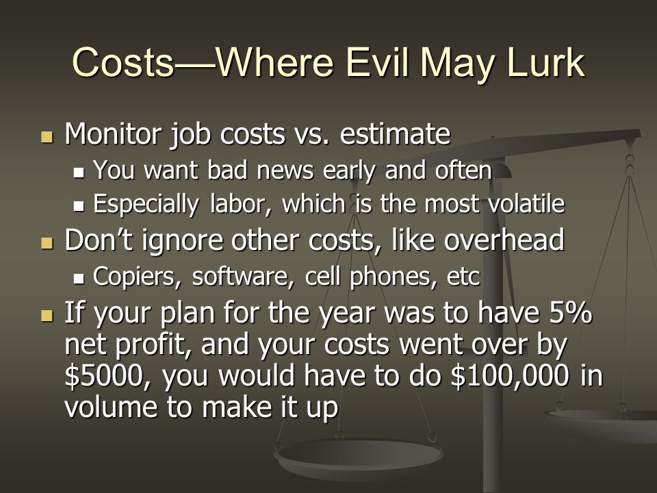Costs—Where Evil May Lurk Monitor job costs vs. estimate Monitor job costs vs. estimate You want bad news early and often You want bad news early and