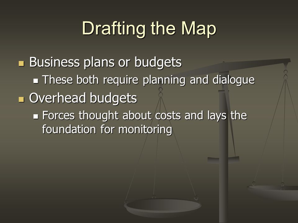 Drafting the Map Business plans or budgets Business plans or budgets These both require planning and dialogue These both require planning and dialogue