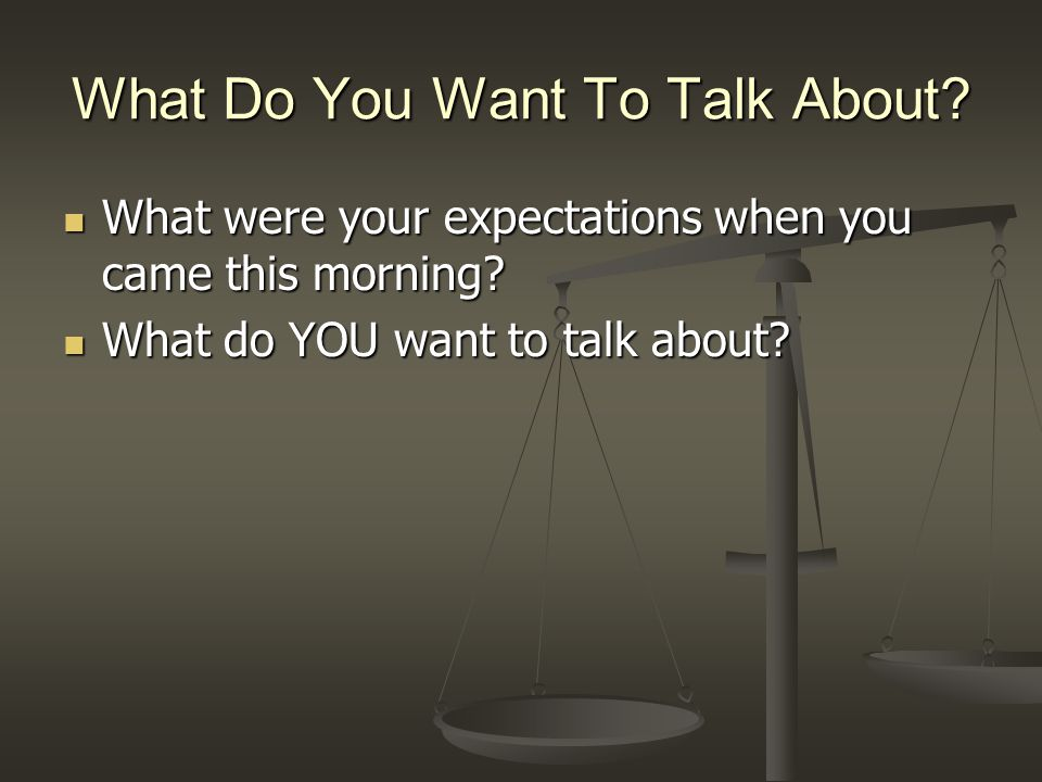 What Do You Want To Talk About? What were your expectations when you came this morning? What were your expectations when you came this morning? What d