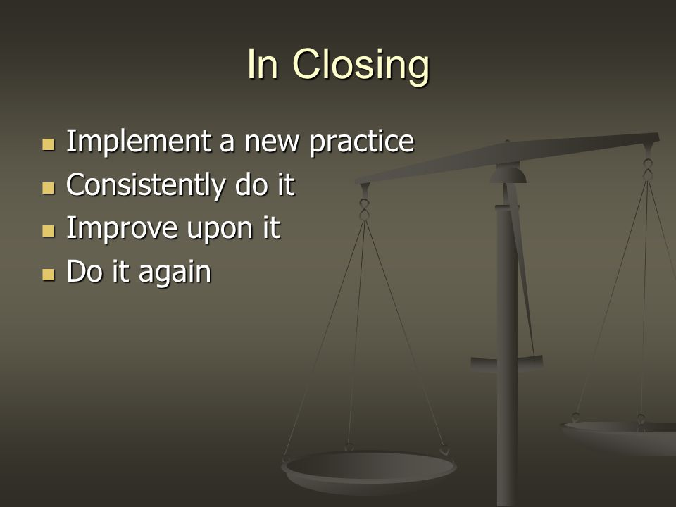 In Closing Implement a new practice Implement a new practice Consistently do it Consistently do it Improve upon it Improve upon it Do it again Do it again