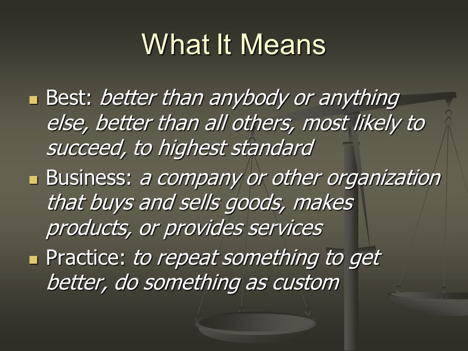 What It Means Best: better than anybody or anything else, better than all others, most likely to succeed, to highest standard Best: better than anybody or anything else, better than all others, most likely to succeed, to highest standard Business: a company or other organization that buys and sells goods, makes products, or provides services Business: a company or other organization that buys and sells goods, makes products, or provides services Practice: to repeat something to get better, do something as custom Practice: to repeat something to get better, do something as custom