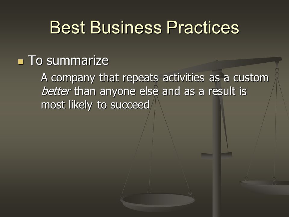 Best Business Practices To summarize To summarize A company that repeats activities as a custom better than anyone else and as a result is most likely to succeed
