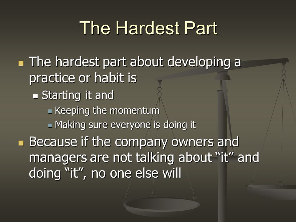 The Hardest Part The hardest part about developing a practice or habit is The hardest part about developing a practice or habit is Starting it and Sta