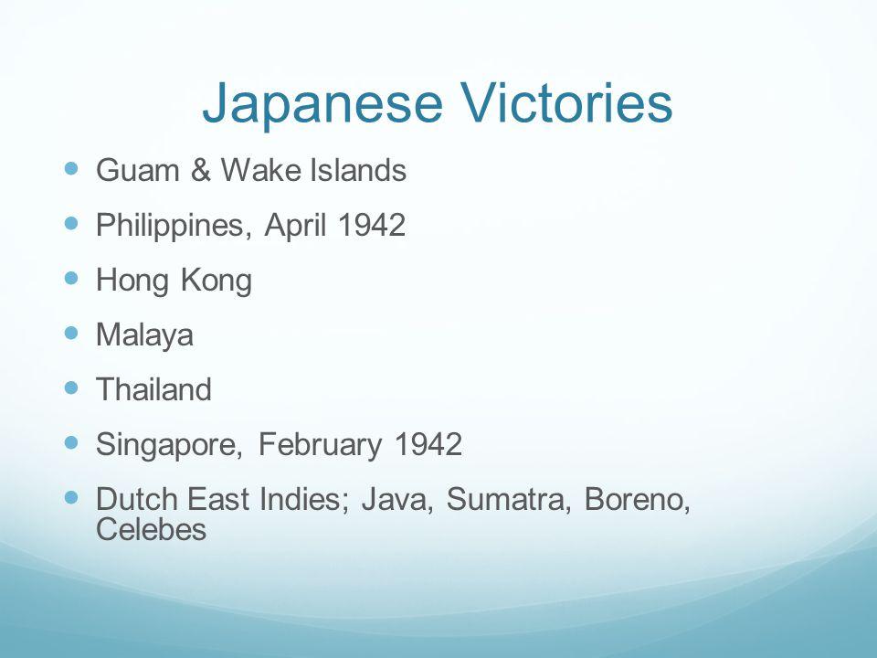 Japanese Victories Guam & Wake Islands Philippines, April 1942 Hong Kong Malaya Thailand Singapore, February 1942 Dutch East Indies; Java, Sumatra, Boreno, Celebes