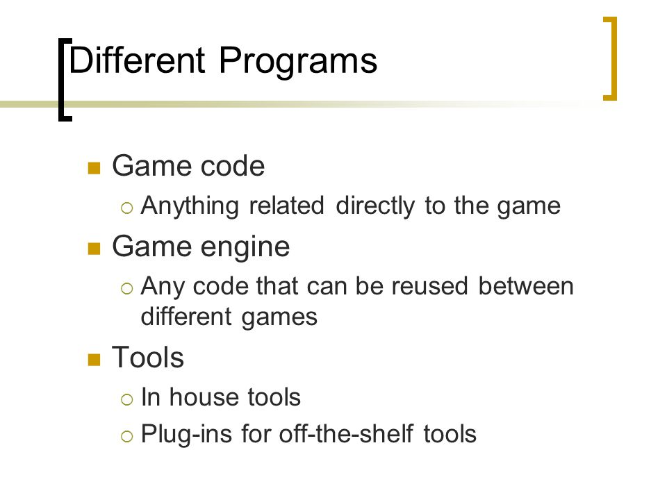 Different Programs Game code  Anything related directly to the game Game engine  Any code that can be reused between different games Tools  In hous