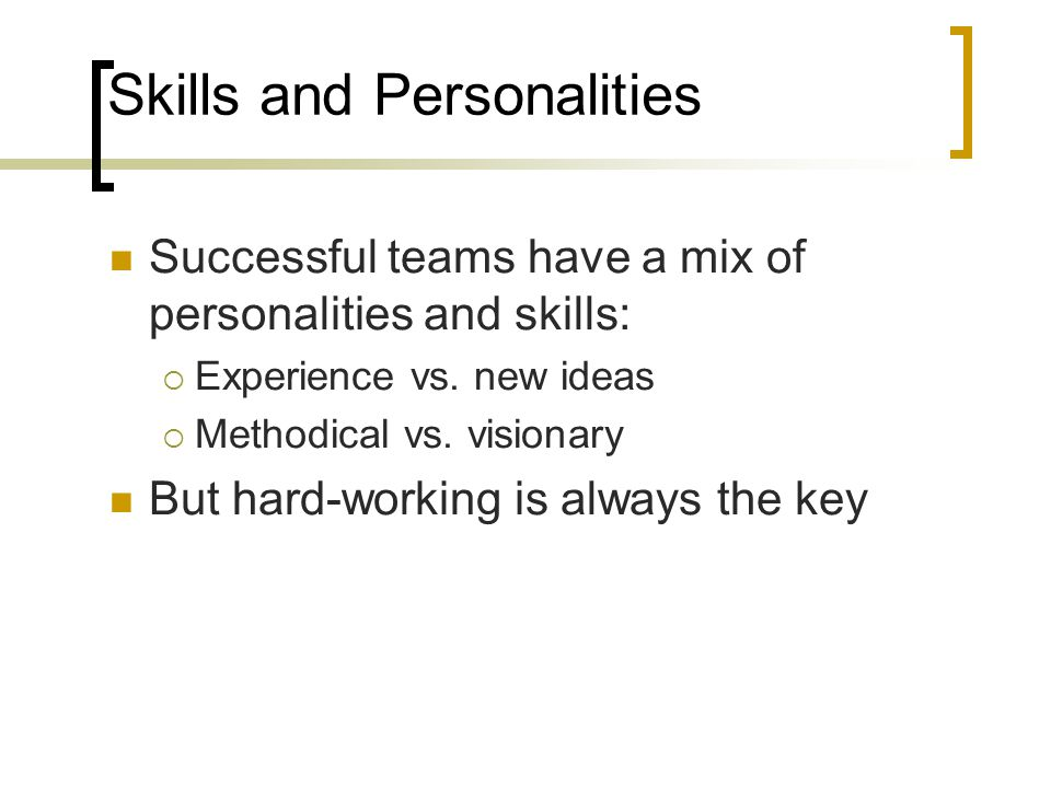 Skills and Personalities Successful teams have a mix of personalities and skills:  Experience vs. new ideas  Methodical vs. visionary But hard-worki