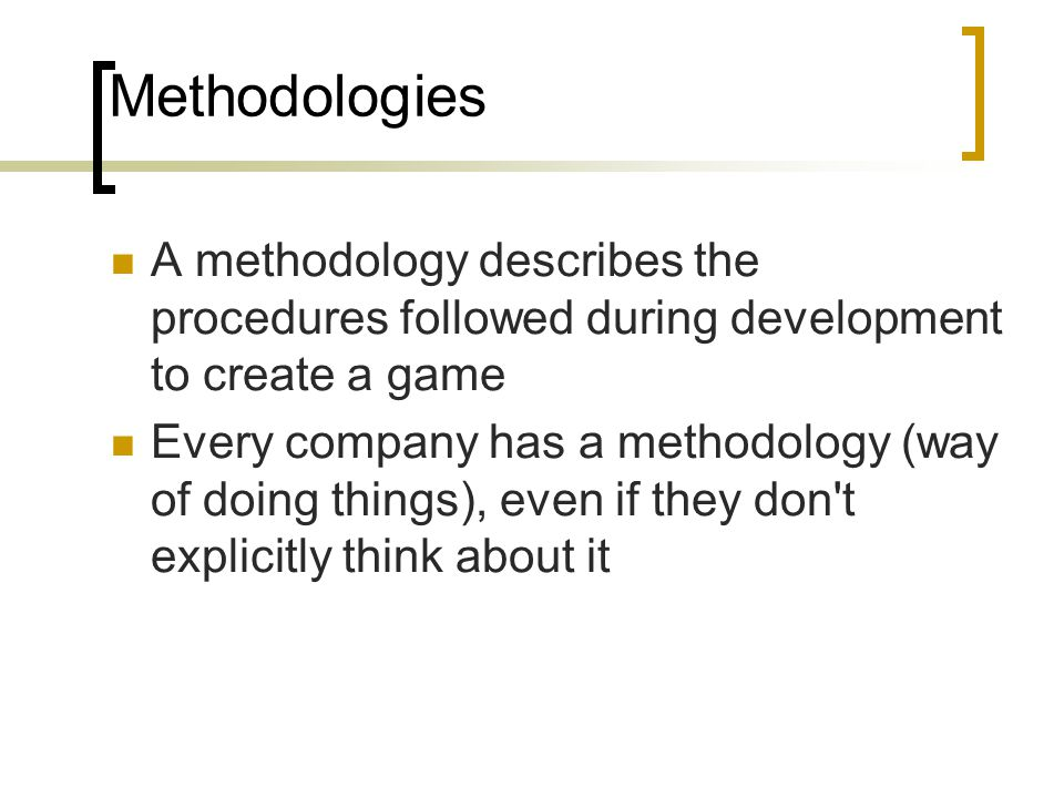 Methodologies A methodology describes the procedures followed during development to create a game Every company has a methodology (way of doing things