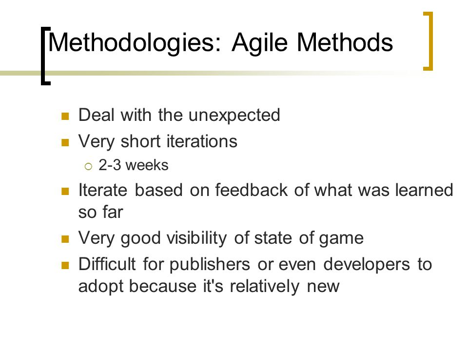 Methodologies: Agile Methods Deal with the unexpected Very short iterations  2-3 weeks Iterate based on feedback of what was learned so far Very good