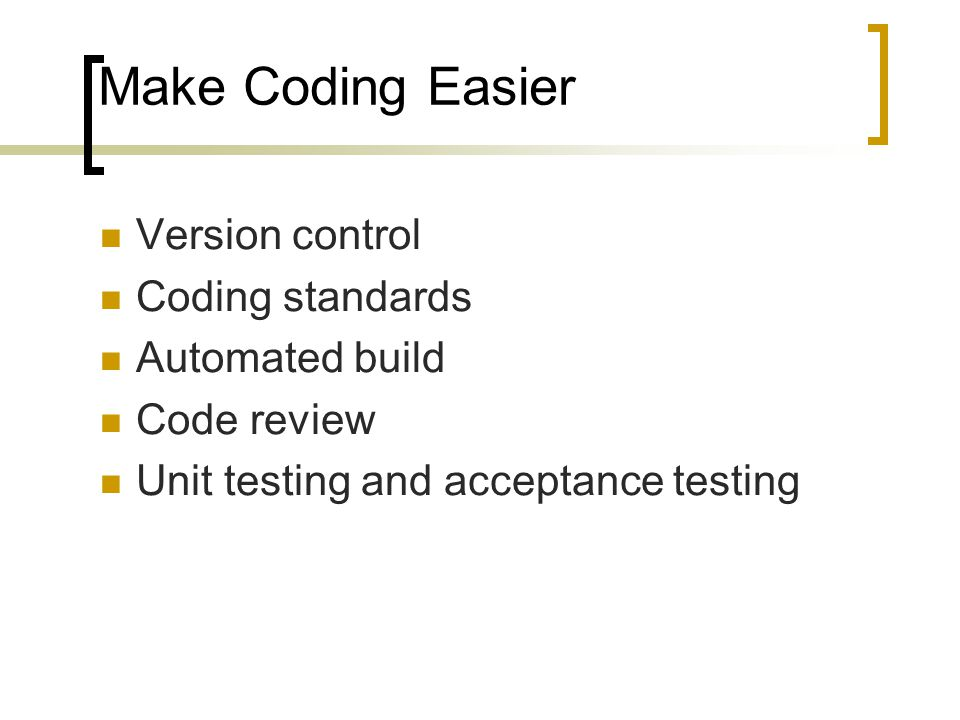 Make Coding Easier Version control Coding standards Automated build Code review Unit testing and acceptance testing