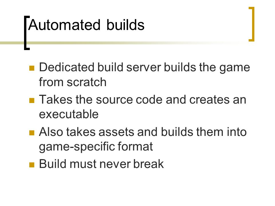 Automated builds Dedicated build server builds the game from scratch Takes the source code and creates an executable Also takes assets and builds them