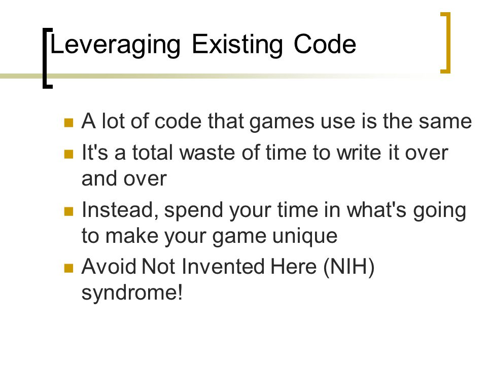 Leveraging Existing Code A lot of code that games use is the same It's a total waste of time to write it over and over Instead, spend your time in wha