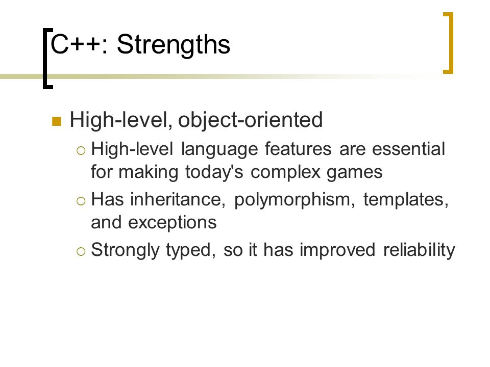 C++: Strengths High-level, object-oriented  High-level language features are essential for making today's complex games  Has inheritance, polymorphi