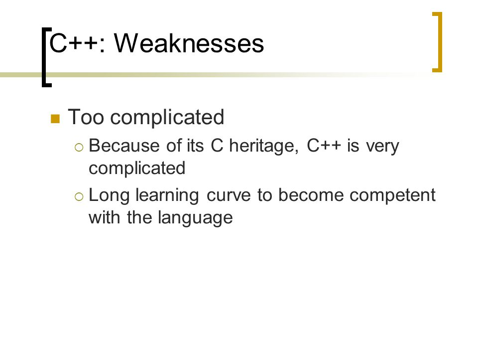 C++: Weaknesses Too complicated  Because of its C heritage, C++ is very complicated  Long learning curve to become competent with the language