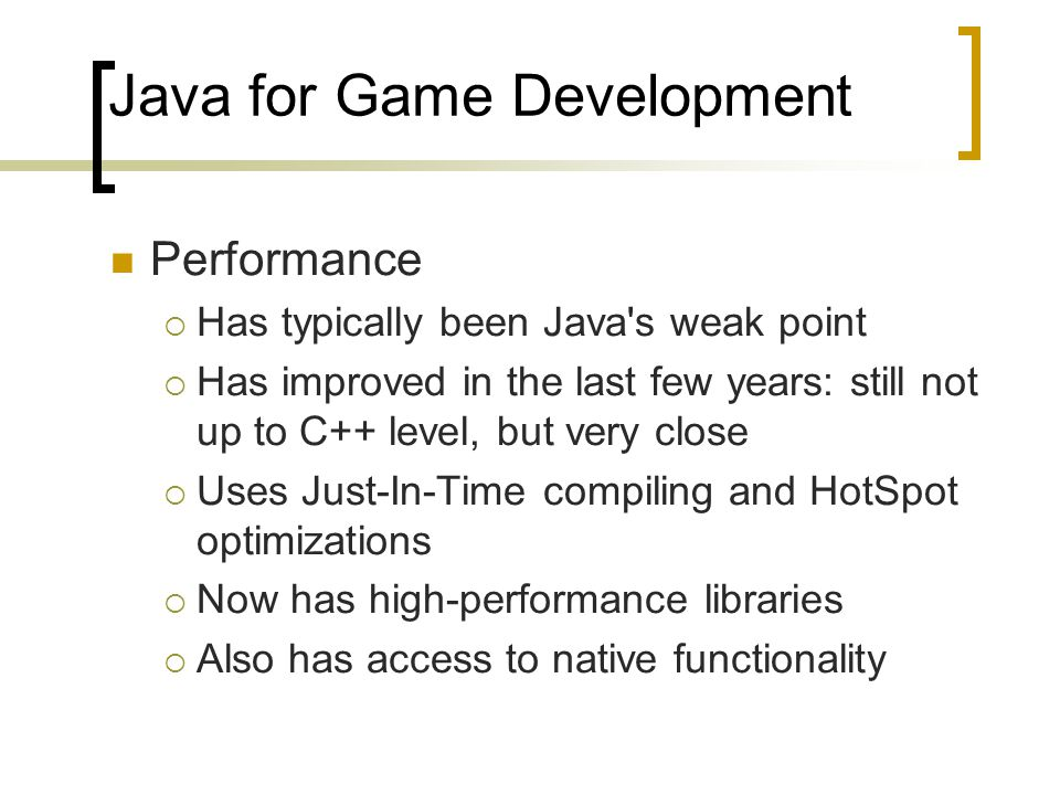 Java for Game Development Performance  Has typically been Java's weak point  Has improved in the last few years: still not up to C++ level, but very