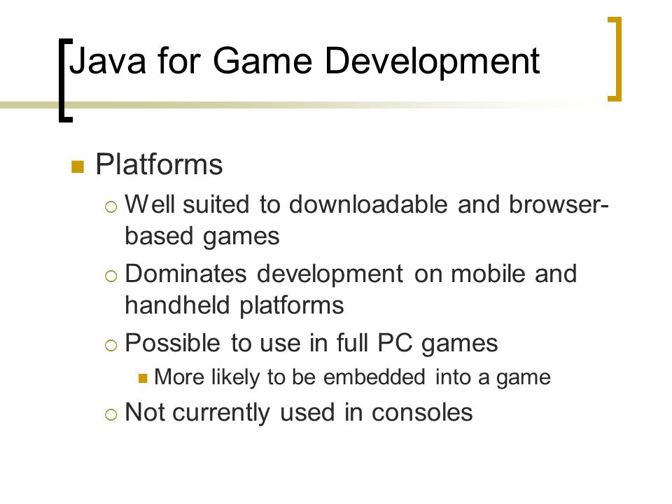 Java for Game Development Platforms  Well suited to downloadable and browser- based games  Dominates development on mobile and handheld platforms 