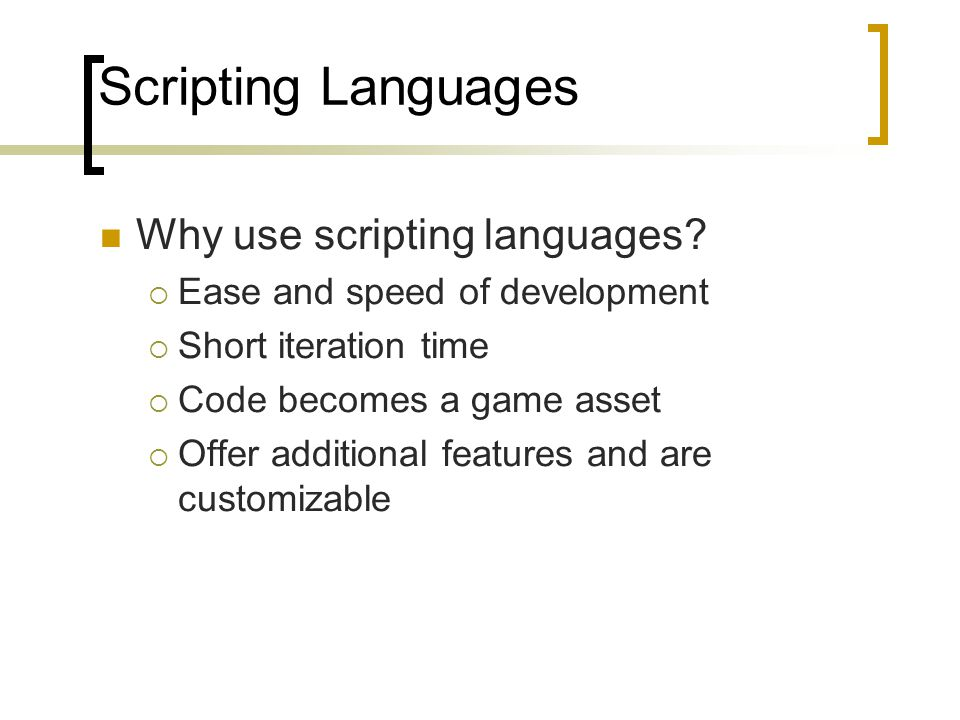 Scripting Languages Why use scripting languages?  Ease and speed of development  Short iteration time  Code becomes a game asset  Offer additional