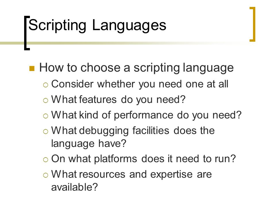 Scripting Languages How to choose a scripting language  Consider whether you need one at all  What features do you need?  What kind of performance