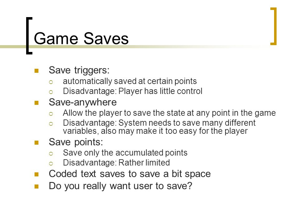 Game Saves Save triggers:  automatically saved at certain points  Disadvantage: Player has little control Save-anywhere  Allow the player to save t