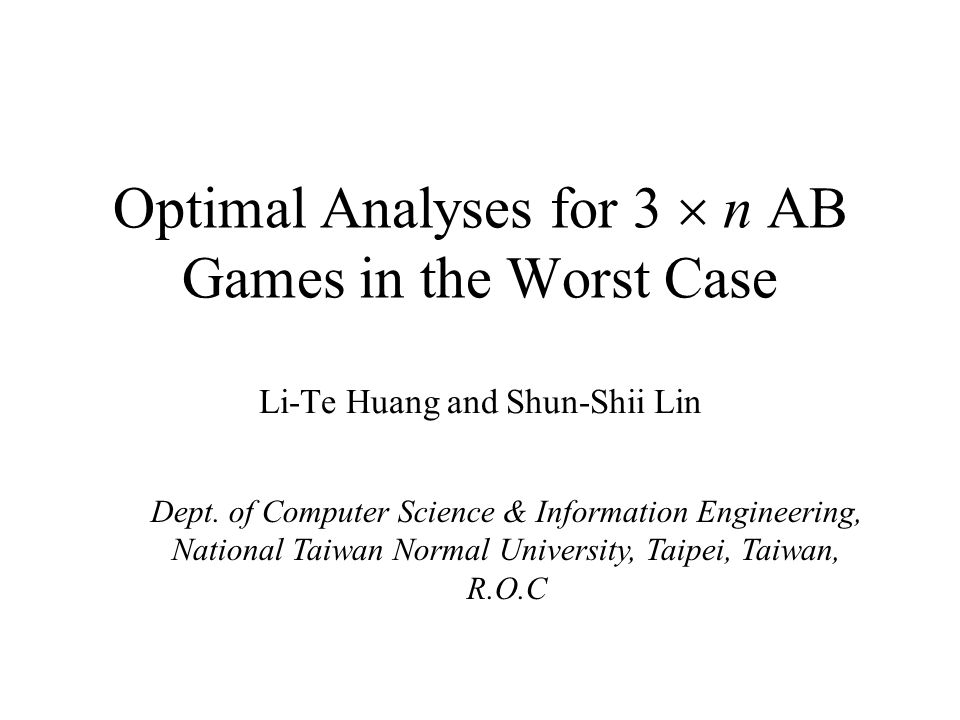 Optimal Analyses for 3  n AB Games in the Worst Case Li-Te Huang and Shun-Shii Lin Dept.