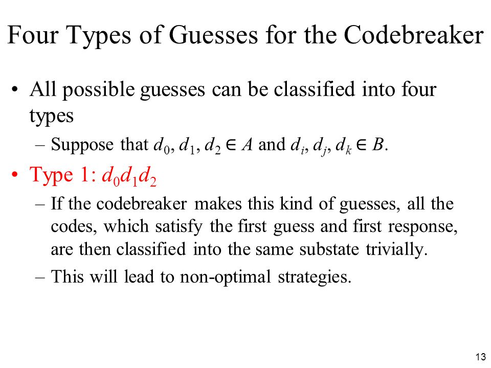 13 Four Types of Guesses for the Codebreaker All possible guesses can be classified into four types –Suppose that d 0, d 1, d 2 ∈ A and d i, d j, d k ∈ B.