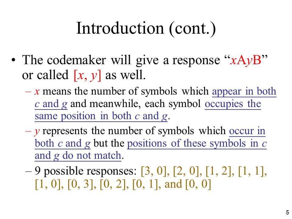 "5 Introduction (cont.) The codemaker will give a response ""xAyB"" or called [x, y] as well. –x means the number of symbols which appear in both c and g"