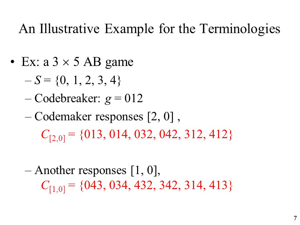 7 An Illustrative Example for the Terminologies Ex: a 3  5 AB game –S = {0, 1, 2, 3, 4} –Codebreaker: g = 012 –Codemaker responses [2, 0], C [2,0] = {013, 014, 032, 042, 312, 412} –Another responses [1, 0], C [1,0] = {043, 034, 432, 342, 314, 413}