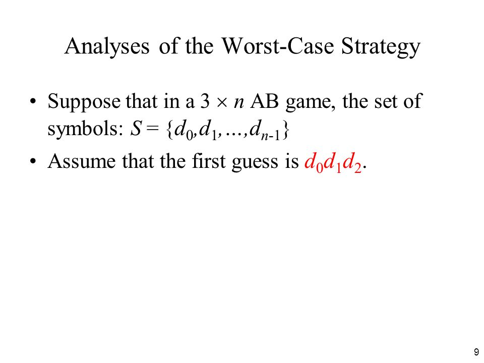 9 Analyses of the Worst-Case Strategy Suppose that in a 3  n AB game, the set of symbols: S = { d 0,d 1,…,d n-1 } Assume that the first guess is d 0