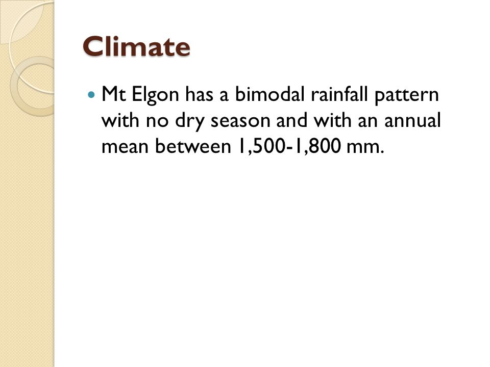 Climate Mt Elgon has a bimodal rainfall pattern with no dry season and with an annual mean between 1,500-1,800 mm.