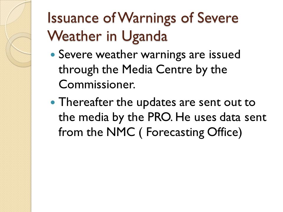 Issuance of Warnings of Severe Weather in Uganda Severe weather warnings are issued through the Media Centre by the Commissioner.