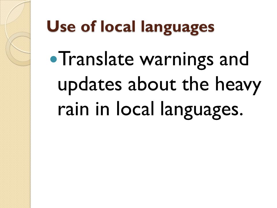 Use of local languages Translate warnings and updates about the heavy rain in local languages.