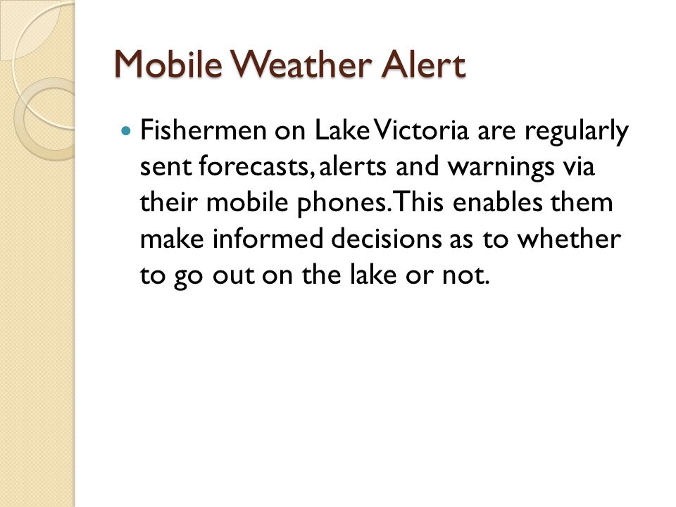 Mobile Weather Alert Fishermen on Lake Victoria are regularly sent forecasts, alerts and warnings via their mobile phones.