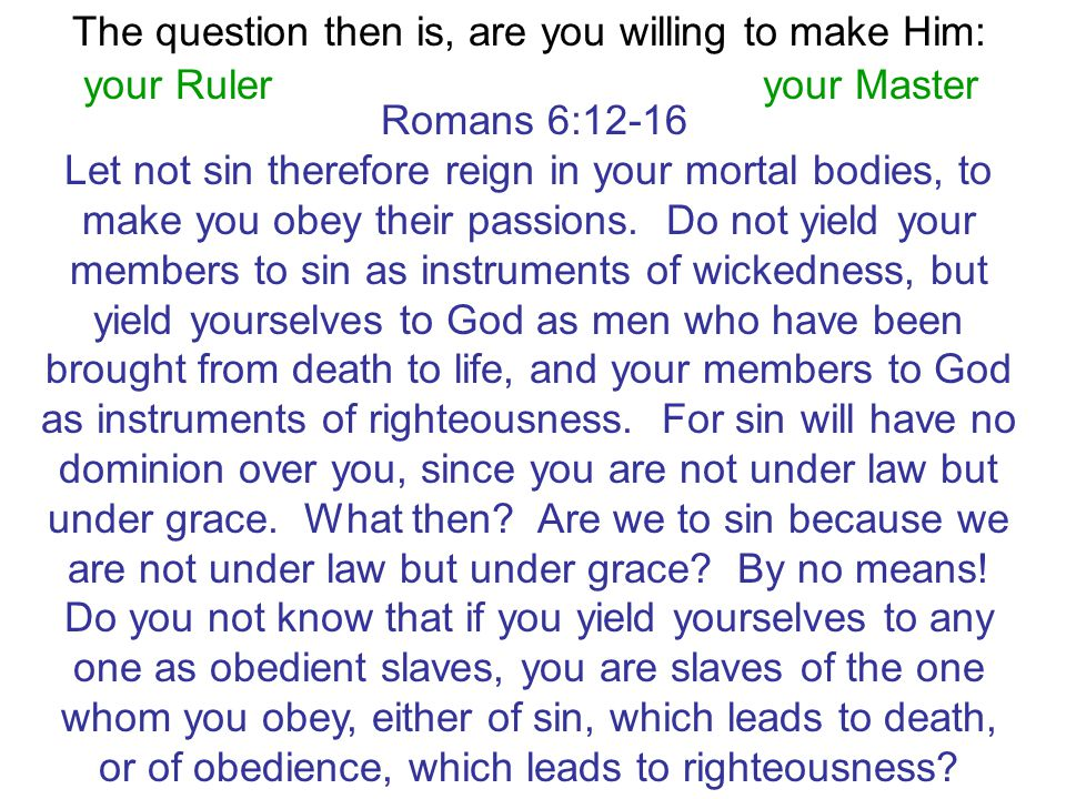 The question then is, are you willing to make Him: your Ruleryour Master Romans 6:12-16 Let not sin therefore reign in your mortal bodies, to make you obey their passions.