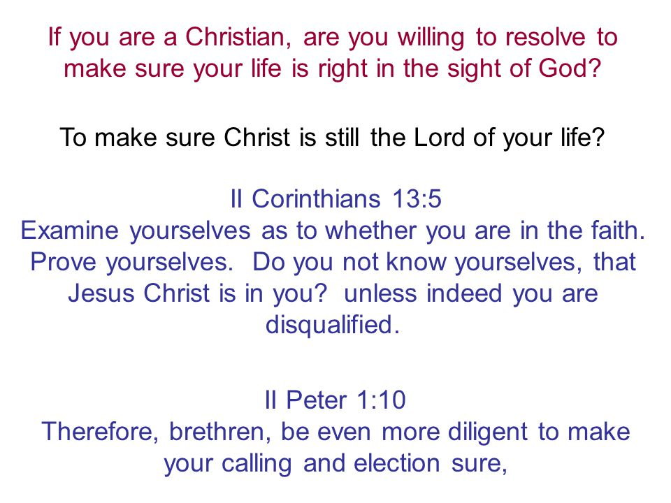 If you are a Christian, are you willing to resolve to make sure your life is right in the sight of God? To make sure Christ is still the Lord of your