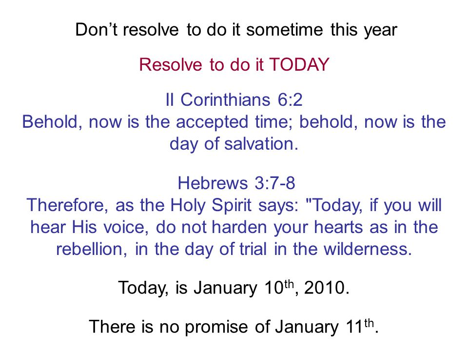 Don't resolve to do it sometime this year Resolve to do it TODAY II Corinthians 6:2 Behold, now is the accepted time; behold, now is the day of salvation.