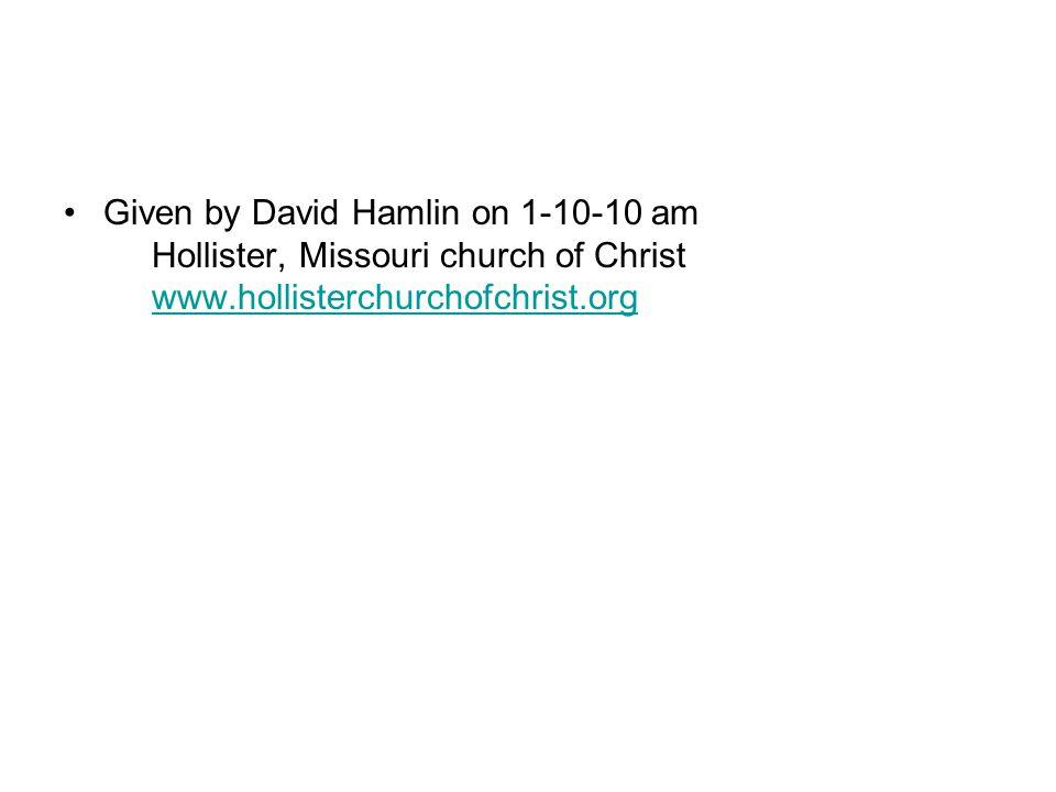 Given by David Hamlin on 1-10-10 am Hollister, Missouri church of Christ www.hollisterchurchofchrist.orgwww.hollisterchurchofchrist.org