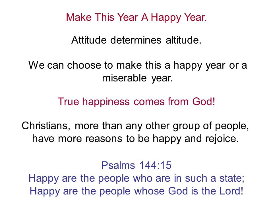 Make This Year A Happy Year. Attitude determines altitude. We can choose to make this a happy year or a miserable year. True happiness comes from God!