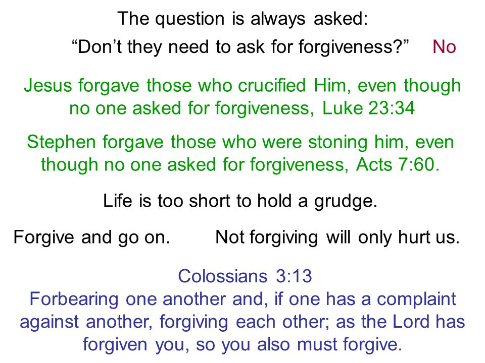 The question is always asked: Don't they need to ask for forgiveness No Jesus forgave those who crucified Him, even though no one asked for forgiveness, Luke 23:34 Stephen forgave those who were stoning him, even though no one asked for forgiveness, Acts 7:60.